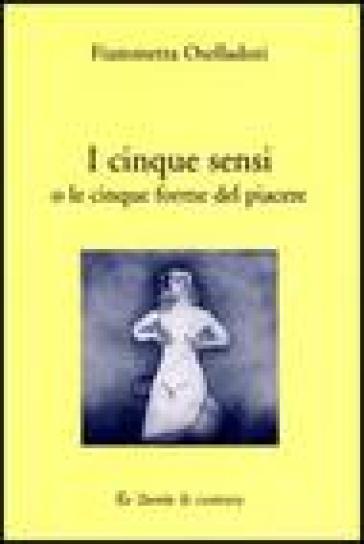 I cinque sensi o le cinque forme del piacere - Fiammetta Oselladori   Rochesterscifianimecon.com