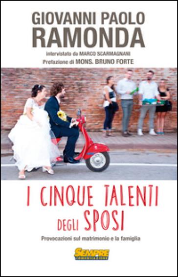 I cinque talenti degli sposi. Provocazioni sul matrimonio e la famiglia - Giovanni Paolo Ramonda |