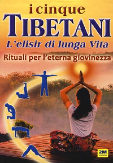 I cinque tibetani. L'elisir di lunga vita. Rituali per l'eterna giovinezza - Eleonora D'Uffizi |