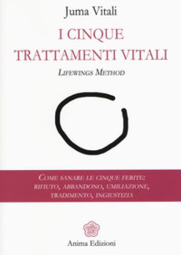 I cinque trattamenti vitali. Lifewings method. Come sanare le cinque ferite: rifiuto, abbandono, umiliazione, tradimento, ingiustizia - Juma Vitali  