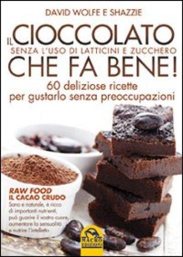 Il cioccolato che fa bene! Senza l'uso di latticini e zucchero. 60 deliziose ricette per gustarlo senza preoccupazioni - David Wolfe | Rochesterscifianimecon.com
