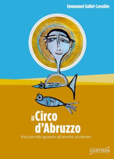 Il circo d'Abruzzo. Educare allo sguardo, all'ascolto, al silenzio - Emmanuel Gallot-Lavallée | Jonathanterrington.com