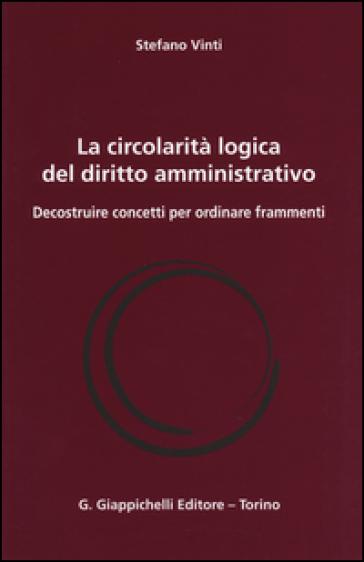 La circolarità logica del diritto amministrativo. Decostruire concetti per ordinare frammenti - Stefano Vinti | Jonathanterrington.com