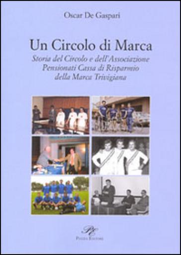 Un circolo di Marca. Storia del circolo e dell'associazione pensionati Cassa di Risparmnio della Marca Trevigliana - Oscar De Gaspari | Kritjur.org