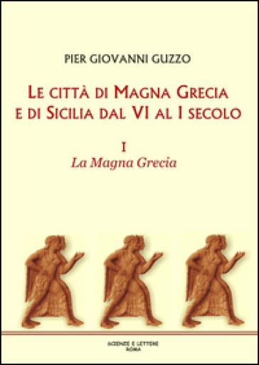 Le città di Magna Grecia e di Sicilia dal VI al I secolo. 1: La Magna Grecia - Pier Giovanni Guzzo |