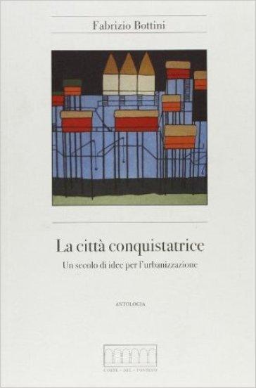 La città conquistatrice. Un secolo di idee per l'urbanizzazione - Fabrizio Bottini | Jonathanterrington.com