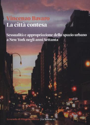 La città contesa. Sessualità e appropriazione dello spazio urbano a New York negli anni Settanta - Vincenzo Bavaro | Thecosgala.com