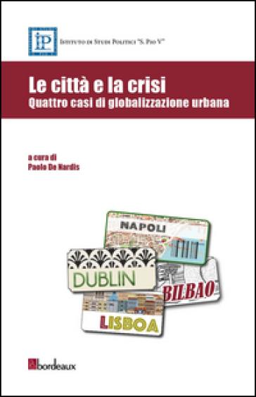 Le città e la crisi. Quattro casi di globalizzazione urbana - P. De Nardis pdf epub