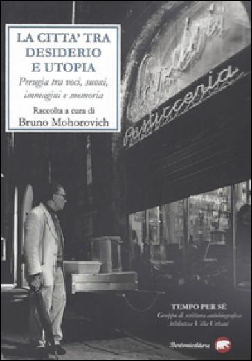 La città tra desiderio e utopia. Perugia tra voci, suoni, immagini e memoria - B. Mohorovich   Kritjur.org