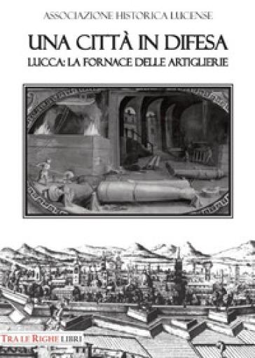 Una città in difesa. Lucca: la fornace delle artiglierie - Bruno Giannoni |