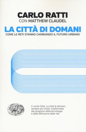 La città di domani. Come le reti stanno cambiando il futuro urbano - Carlo Ratti | Thecosgala.com