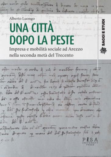 Una città dopo la peste. Impresa e mobilità sociale ad Arezzo nella seconda metà del Trecento - Alberto Luongo |
