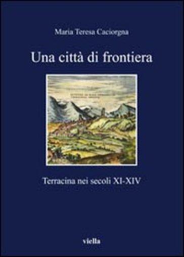 Una città di frontiera. Terracina nei secoli XI-XIV - M. Teresa Caciorgna |