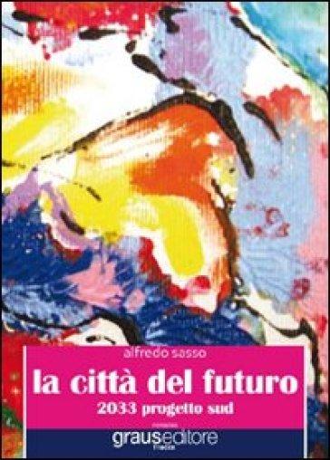 La città del futuro. 2033 progetto sud - Alfredo Sasso  