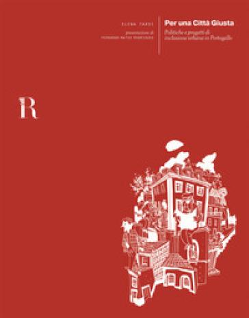 Per una città giusta. Politiche e progetti di inclusione urbana in Portogallo - Elena Tarsi |