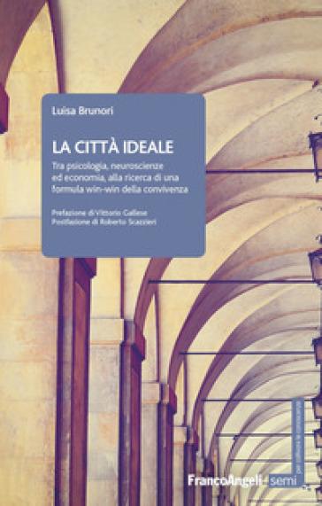 La città ideale. Tra psicologia, neuroscienze ed economia, alla ricerca di una formula win-win della convivenza - Luisa Brunori |