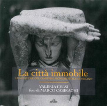 La città immobile. Le sculture del Cimitero monumentale di Milano. Ediz. illustrata - Valeria Celsi | Thecosgala.com