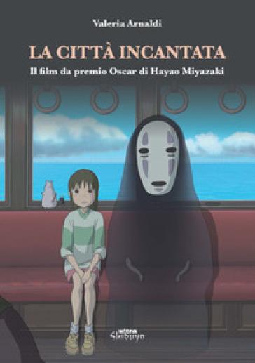 La città incantata. Il film da premio Oscar di Miyazaki - Valeria Arnaldi pdf epub
