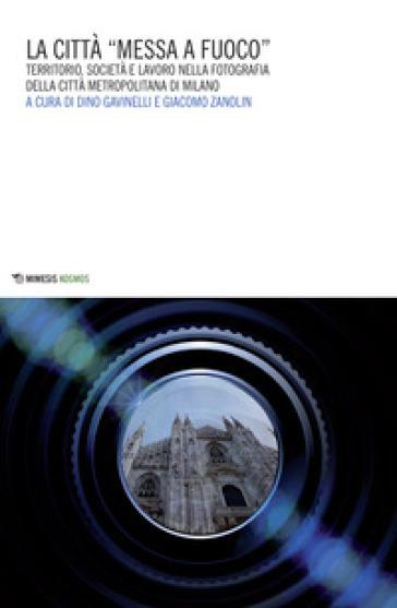 La città «messa a fuoco». Territorio, società e lavoro nella fotografia della città metropolitana di Milano - D. Gavinelli  