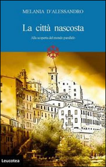 La città nascosta. Alla scoperta del mondo parallelo - Melania D'Alessandro pdf epub