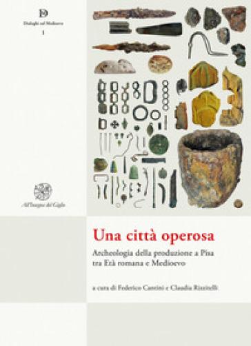 Una città operosa. Archeologia della produzione a Pisa tra Età romana e Medioevo - F. Cantini  