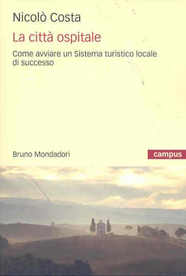 La città ospitale. Come avviare un sistema turistico locale di successo - Nicolò Costa |
