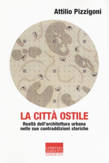 La città ostile. La realtà dell'architettura urbana nelle sue contraddizioni storiche - Attilio Pizzigoni | Rochesterscifianimecon.com