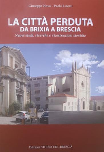 La città perduta. Da Brixia a Brescia. Nuovi studi, ricerche e ricostruzioni storiche - Giuseppe Nova |