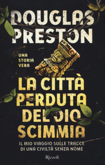 La città perduta del dio scimmia. Il mio viaggio sulle tracce di una civiltà senza nome - Douglas Preston pdf epub