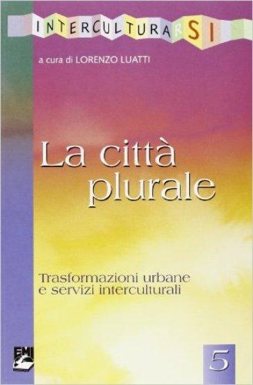 La città plurale. Trasformazioni urbane e servizi interculturali - L. Luatti |