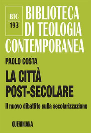 La città post-secolare. Il nuovo dibattito sulla secolarizzazione - Paolo Costa |