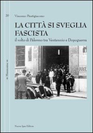 La città si sveglia fascista. Il volto di Palermo tra ventennio e dopoguerra - Vincenzo Prestigiacomo |