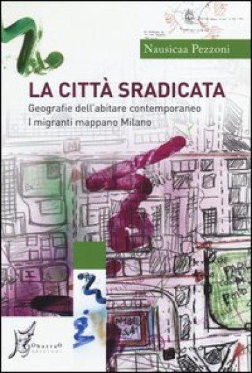 La città sradicata. Geografie dell'abitare contemporaneo. I migranti mappano Milano - Nausicaa Pezzoni pdf epub