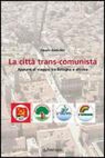 La città trans-comunista. Appunti di viaggio tra Bologna e altrove - Fausto Anderlini |