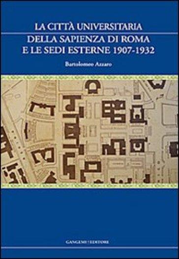 La città universitaria della Sapienza di Roma e le sedi esterne 1907-1932 - Bartolomeo Azzaro |