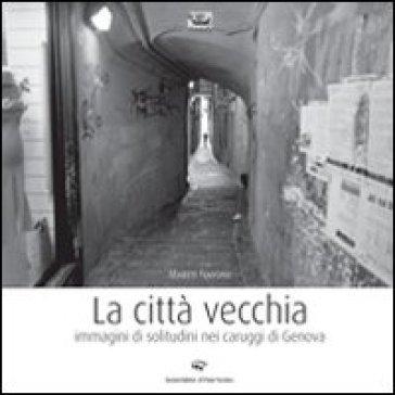 La città vecchia. Immagini di solitudine nei caruggi di Genova - Marco Navone pdf epub