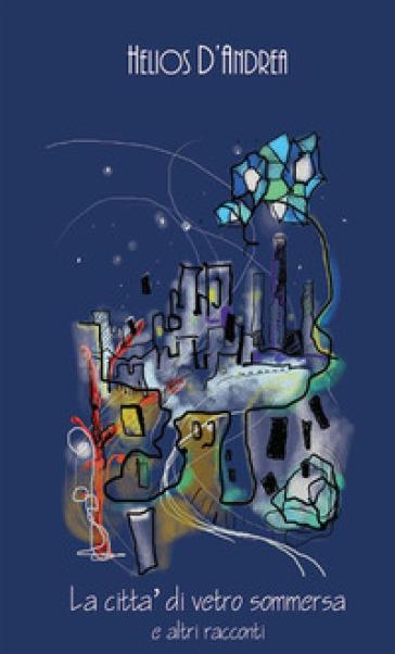 La città di vetro sommersa e altri racconti - Helios D'andrea |
