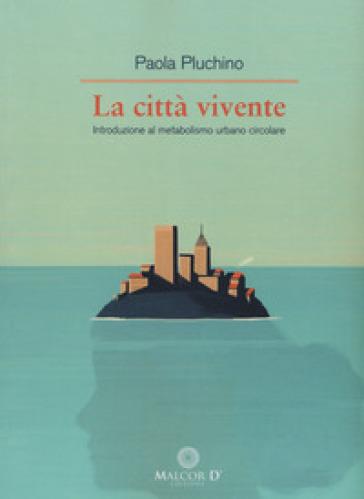 La città vivente. Introduzione al metabolismo urbano circolare - Paola Pluchino |