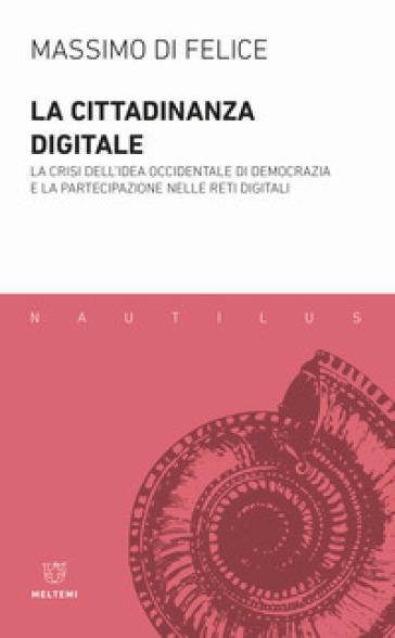 La cittadinanza digitale. La crisi dell'idea occidentale di democrazia e la partecipazione nelle reti digitali - Massimo Di Felice pdf epub