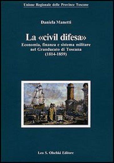 La «civil difesa». Economia, finanza e sistema militare nel Granducato di Toscana (1814-1859) - Daniela Manetti |