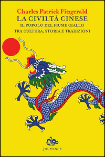 La civiltà cinese. Il popolo del fiume Giallo tra cultura, storia e tradizioni - Charles P. Fitzgerald  