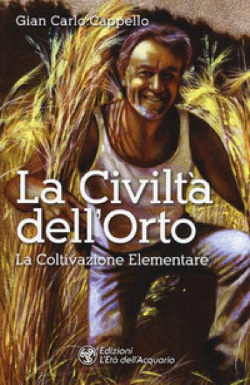 La civiltà dell'orto. La coltivazione elementare - Gian Carlo Cappello | Thecosgala.com