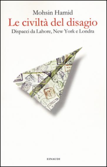 Le civiltà del disagio. Dispacci da Lahore, New York e Londra - Mohsin Hamid  