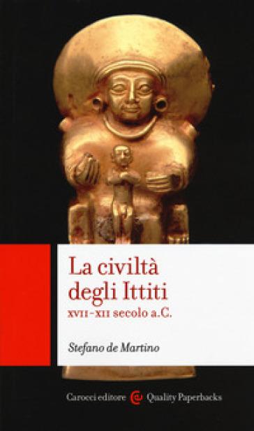 La civiltà degli ittiti. XVII-XII secolo a. C. - Stefano De Martino | Jonathanterrington.com