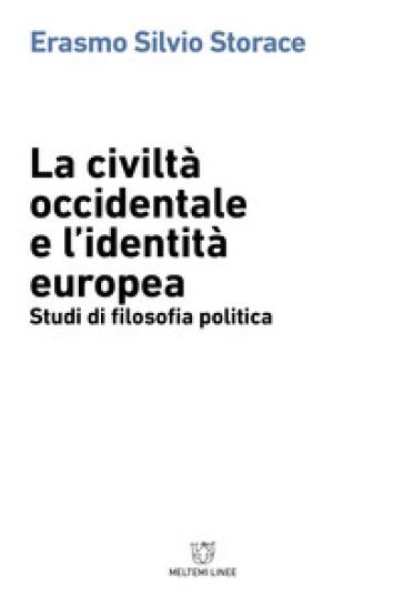 La civiltà occidentale e l'identità europea. Studi di filosofia politica - Erasmo Silvio Storace | Rochesterscifianimecon.com