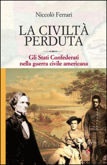 La civiltà perduta. Gli Stati Confederati nella guerra civile americana - Niccolò Ferrari  