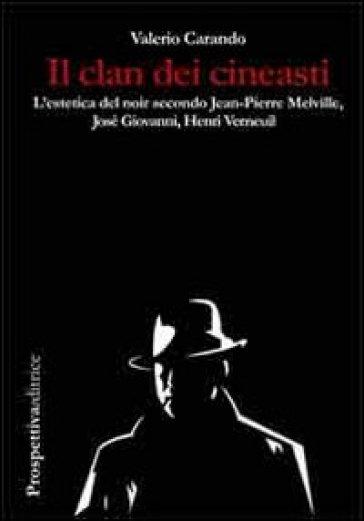 Il clan dei cineasti. L'estetica del noir secondo Jean-Pierre Melville, Josè Giovanni, Henri Verneuil - Valerio Carando | Rochesterscifianimecon.com