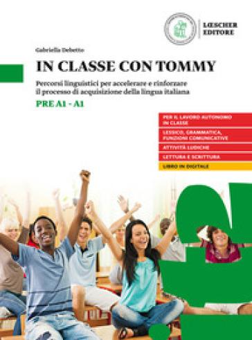 In classe con Tommy. Percorsi linguistici per accelerare e rinforzare il processo di acquisizione della lingua italiana (livello pre A1-A1). Per la Scuola media - Gabriella Debetto |