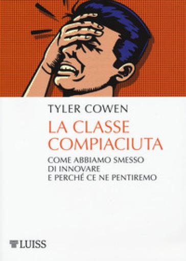 La classe compiaciuta. Come abbiamo smesso di innovare e perché ce ne pentiremo - Tyler Cowen |