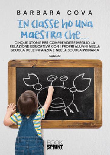 In classe ho una maestra che... Cinque storie per comprendere meglio la relazione educativa con i propri alunni nella scuola dell'infanzia e nella scuola primaria - Barbara Cova pdf epub